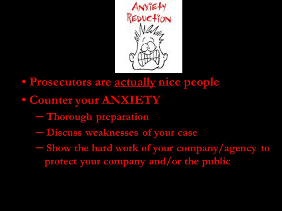 • Prosecutors are actually nice people • Counter your ANXIETY