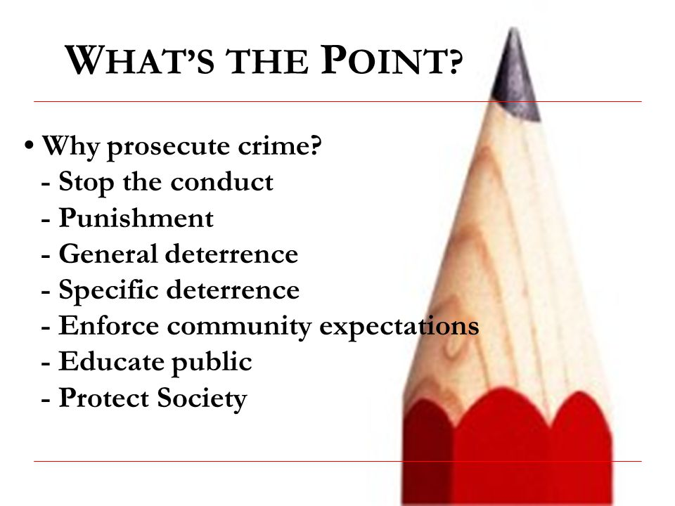 WHAT'S THE POINT • Why prosecute crime - Stop the conduct