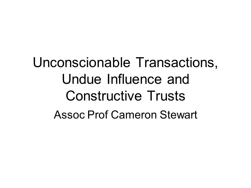 Unconscionable Transactions, Undue Influence and Constructive Trusts
