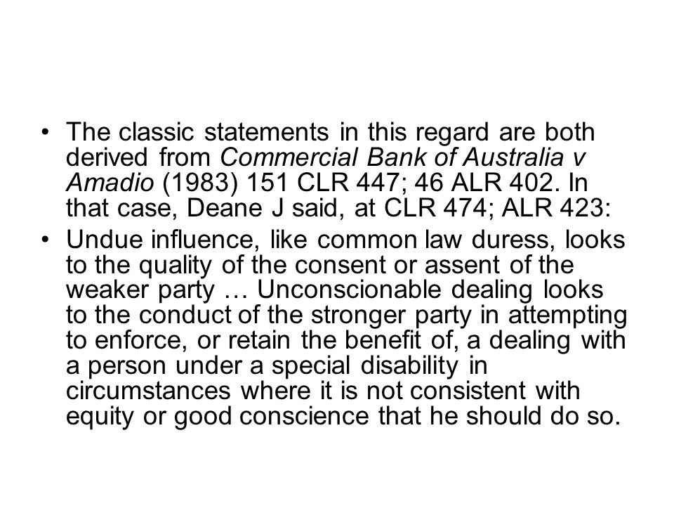 The classic statements in this regard are both derived from Commercial Bank of Australia v Amadio (1983) 151 CLR 447; 46 ALR 402. In that case, Deane J said, at CLR 474; ALR 423: