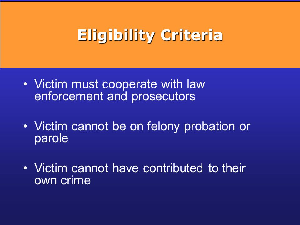 Eligibility Criteria Victim must cooperate with law enforcement and prosecutors. Victim cannot be on felony probation or parole.