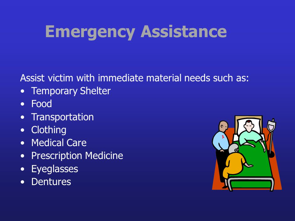 Emergency Assistance Assist victim with immediate material needs such as: Temporary Shelter. Food.