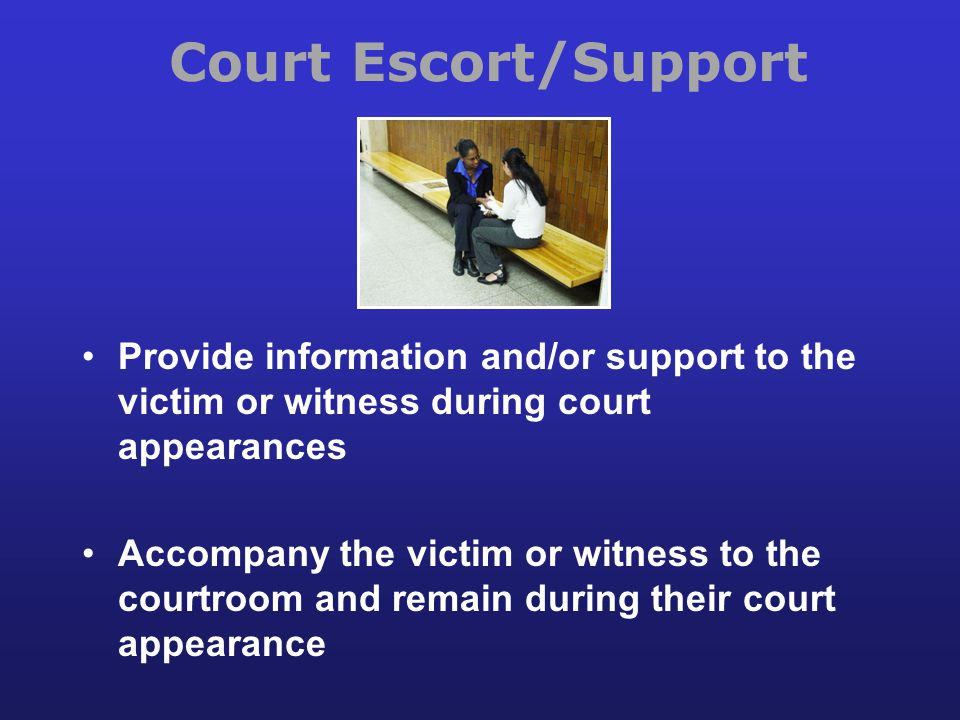 Court Escort/Support Provide information and/or support to the victim or witness during court appearances.