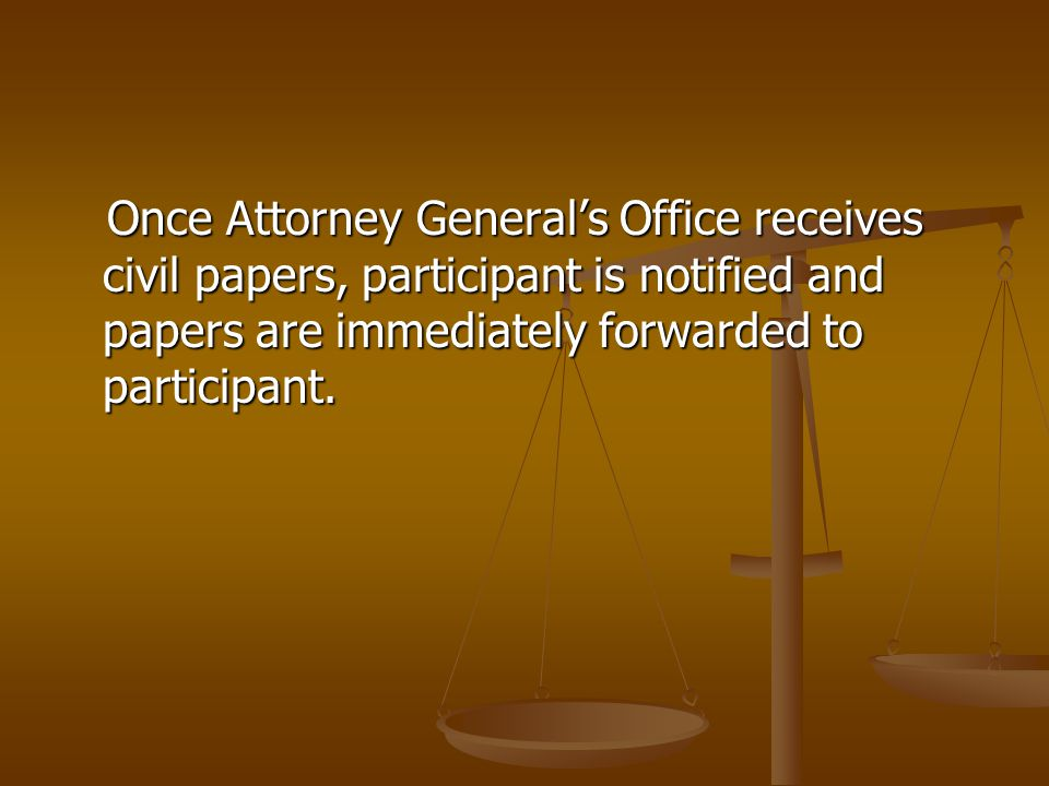 Once Attorney General's Office receives civil papers, participant is notified and papers are immediately forwarded to participant.