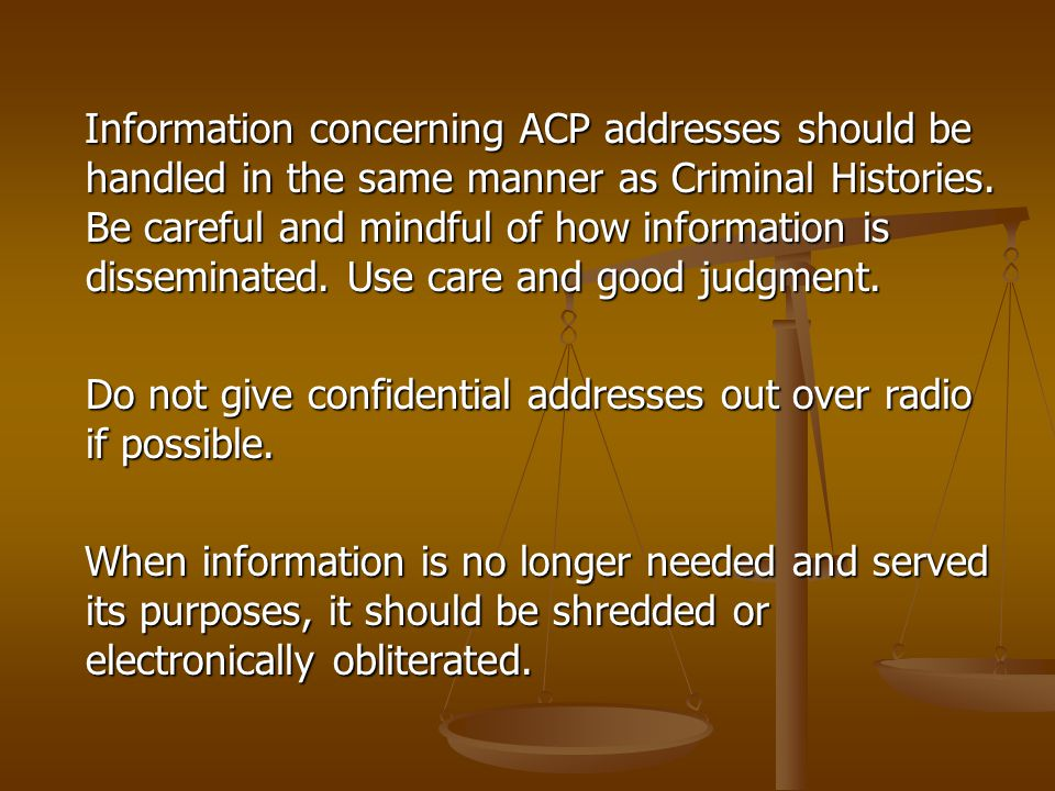 Information concerning ACP addresses should be handled in the same manner as Criminal Histories. Be careful and mindful of how information is disseminated. Use care and good judgment.
