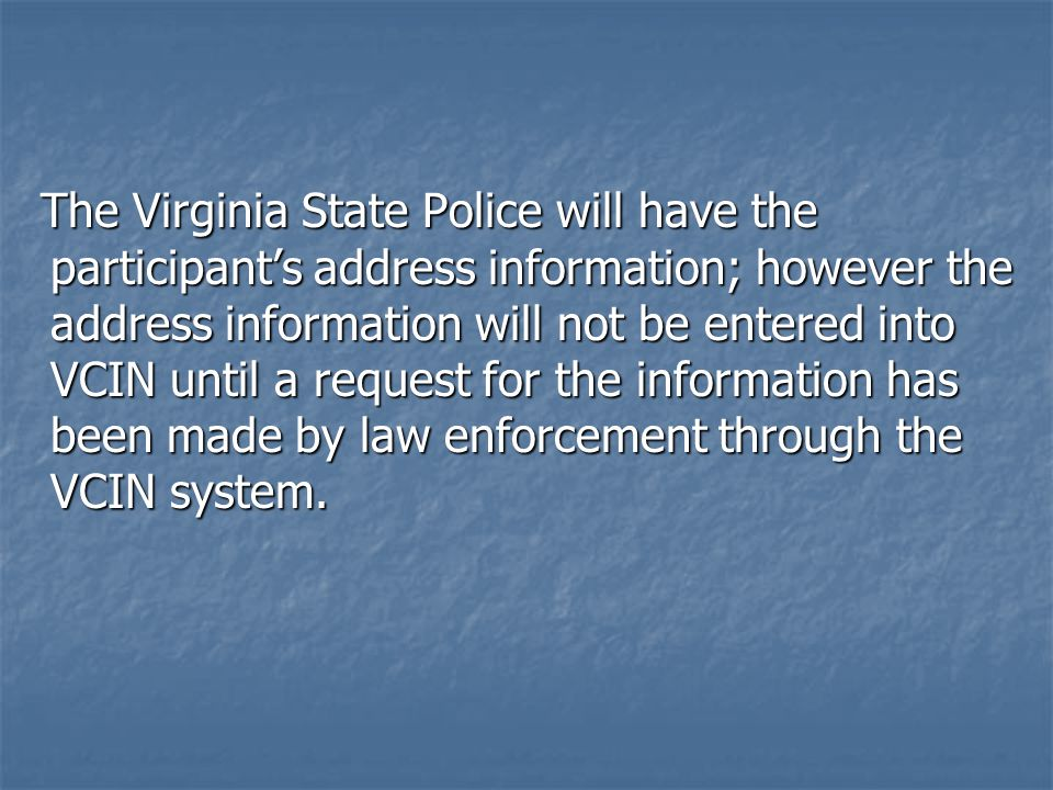 The Virginia State Police will have the participant's address information; however the address information will not be entered into VCIN until a request for the information has been made by law enforcement through the VCIN system.