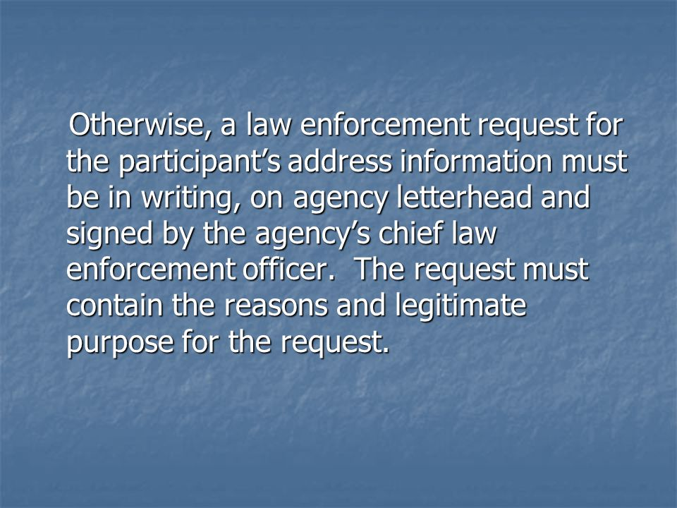 Otherwise, a law enforcement request for the participant's address information must be in writing, on agency letterhead and signed by the agency's chief law enforcement officer.