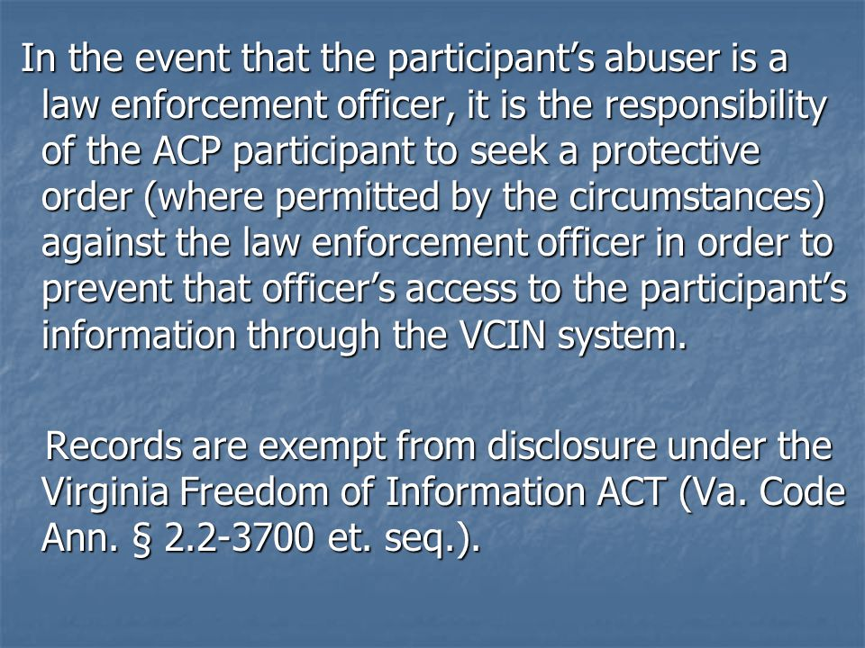 In the event that the participant's abuser is a law enforcement officer, it is the responsibility of the ACP participant to seek a protective order (where permitted by the circumstances) against the law enforcement officer in order to prevent that officer's access to the participant's information through the VCIN system.