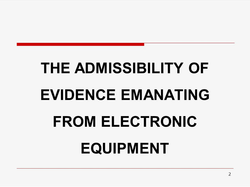 THE ADMISSIBILITY OF EVIDENCE EMANATING FROM ELECTRONIC EQUIPMENT