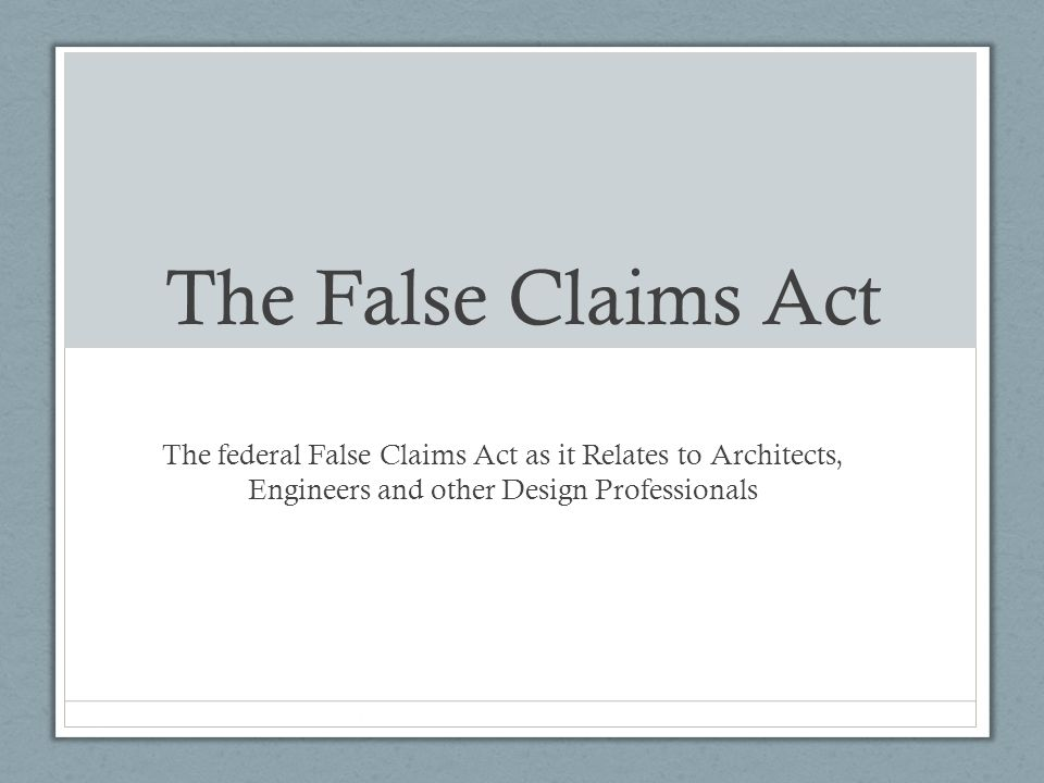 The False Claims Act The federal False Claims Act as it Relates to Architects, Engineers and other Design Professionals.