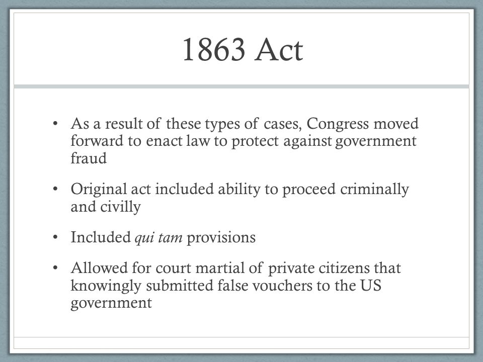 1863 Act As a result of these types of cases, Congress moved forward to enact law to protect against government fraud.