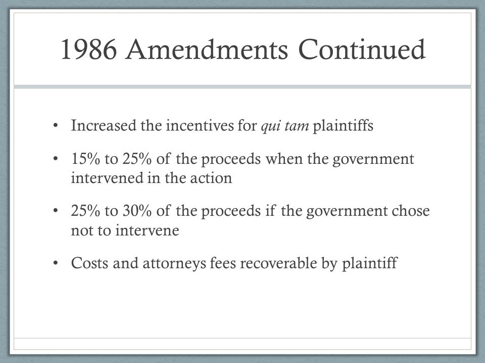 1986 Amendments Continued Increased the incentives for qui tam plaintiffs. 15% to 25% of the proceeds when the government intervened in the action.