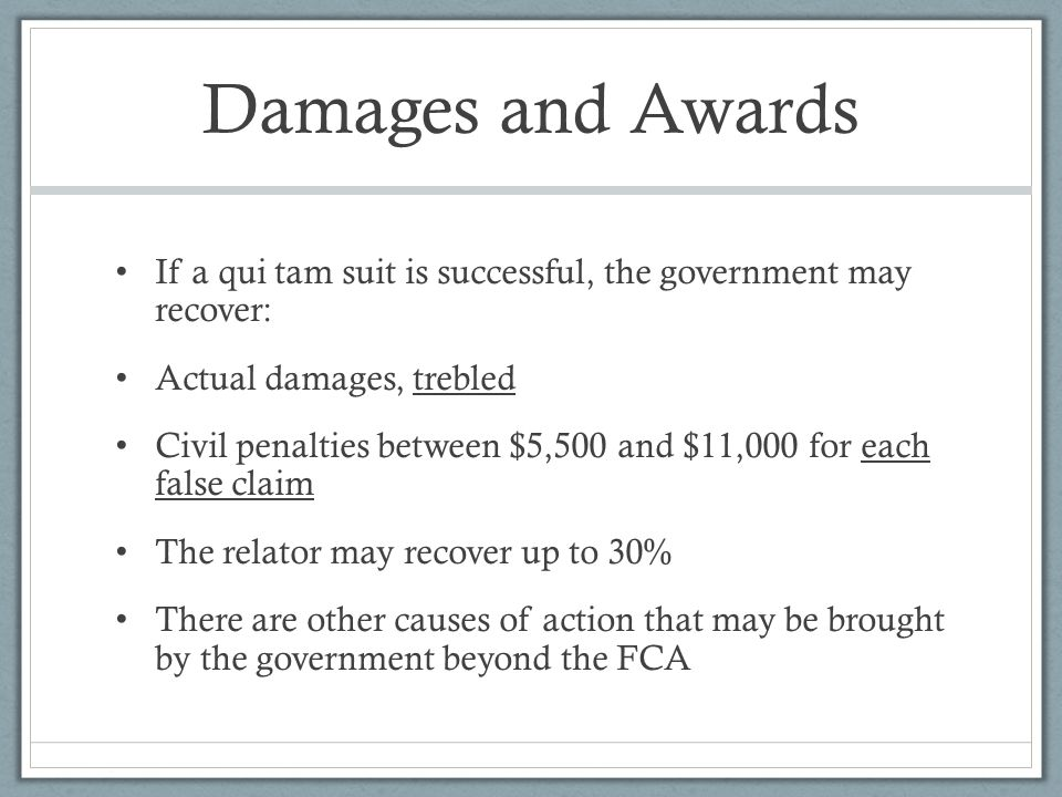 Damages and Awards If a qui tam suit is successful, the government may recover: Actual damages, trebled.