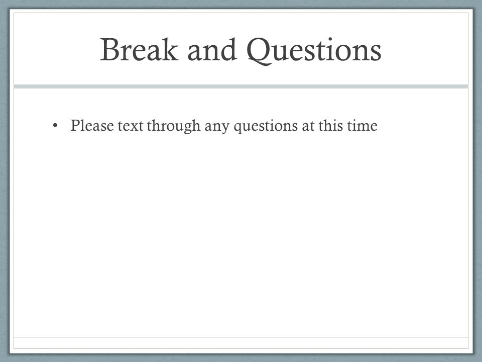 Break and Questions Please text through any questions at this time