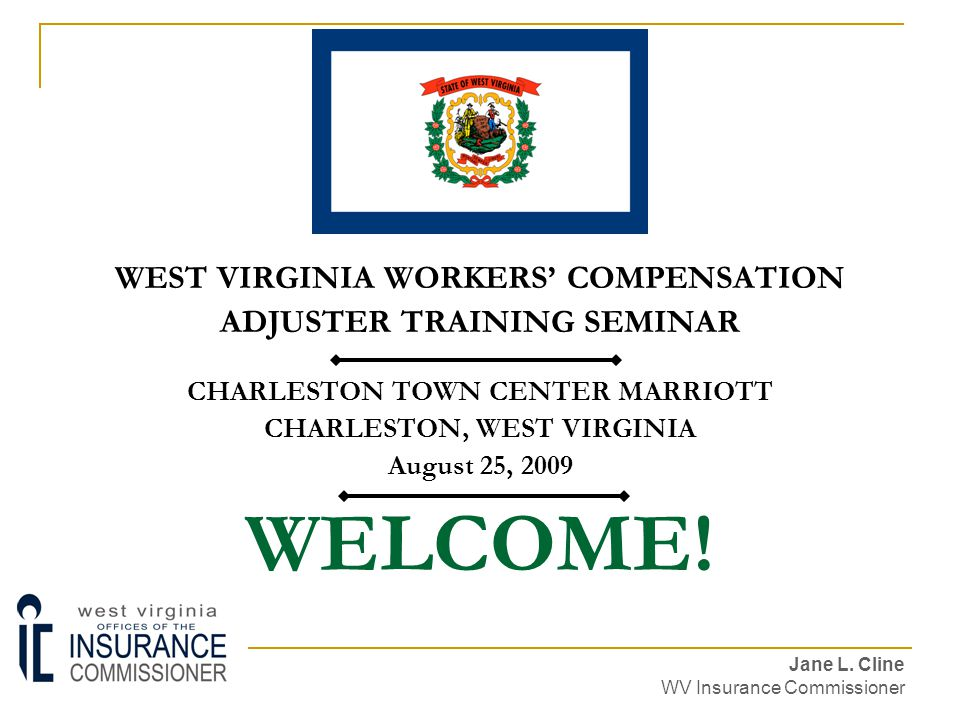 WELCOME! WEST VIRGINIA WORKERS' COMPENSATION ADJUSTER TRAINING SEMINAR