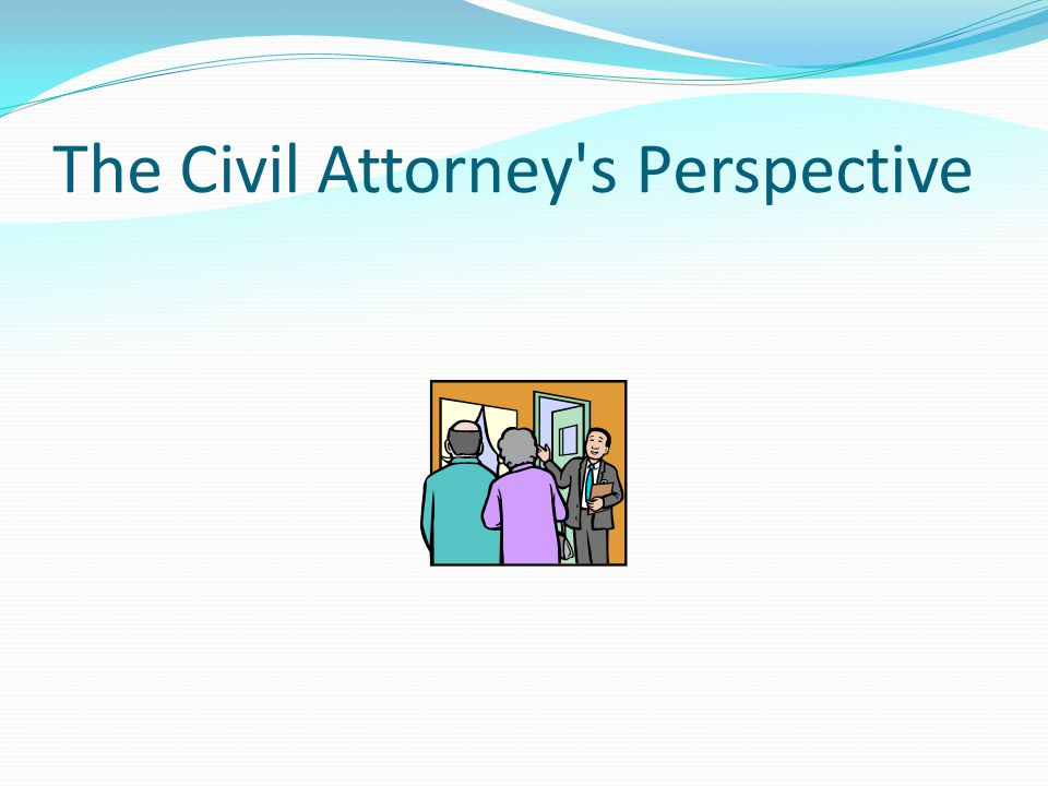 The Civil Attorney s Perspective