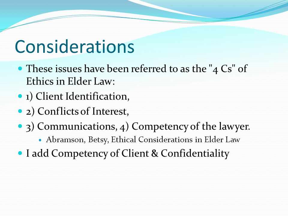 Considerations These issues have been referred to as the 4 Cs of Ethics in Elder Law: 1) Client Identification,