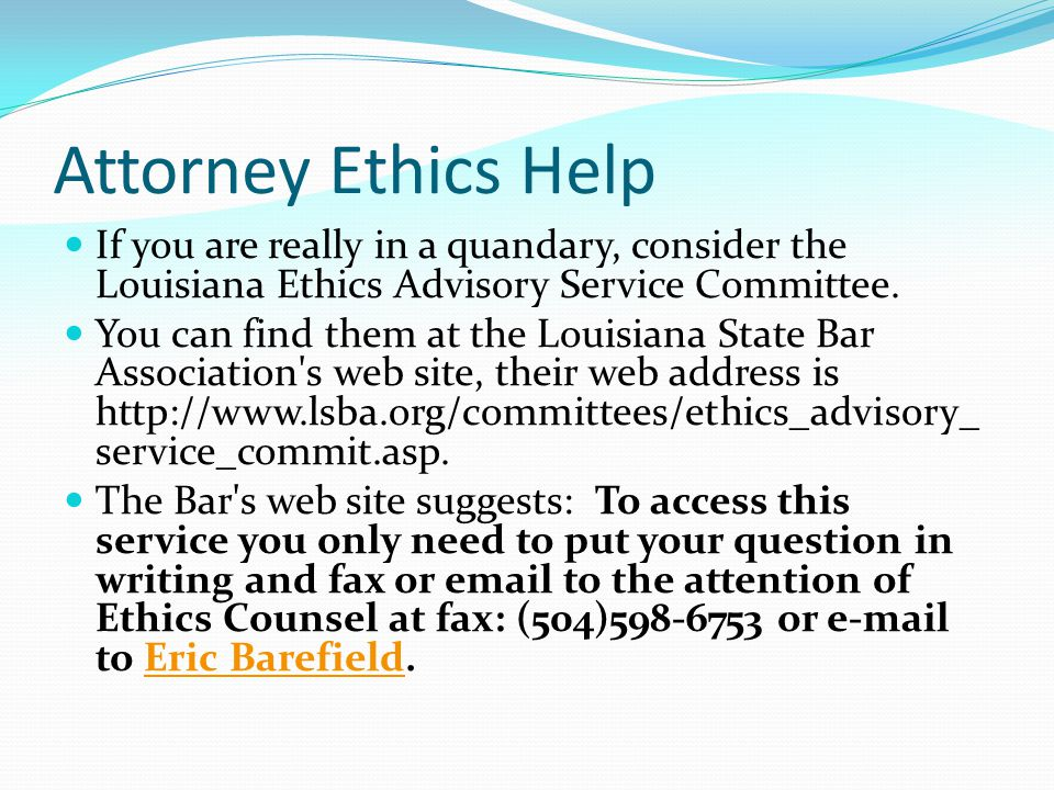 Attorney Ethics Help If you are really in a quandary, consider the Louisiana Ethics Advisory Service Committee.