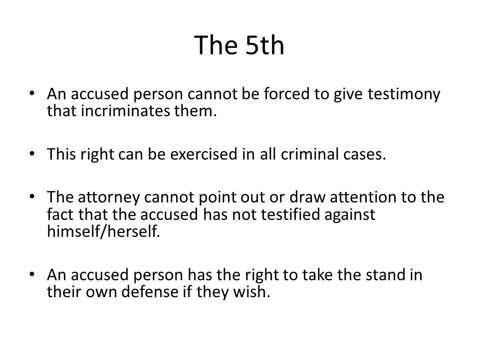 The 5th An accused person cannot be forced to give testimony that incriminates them. This right can be exercised in all criminal cases.