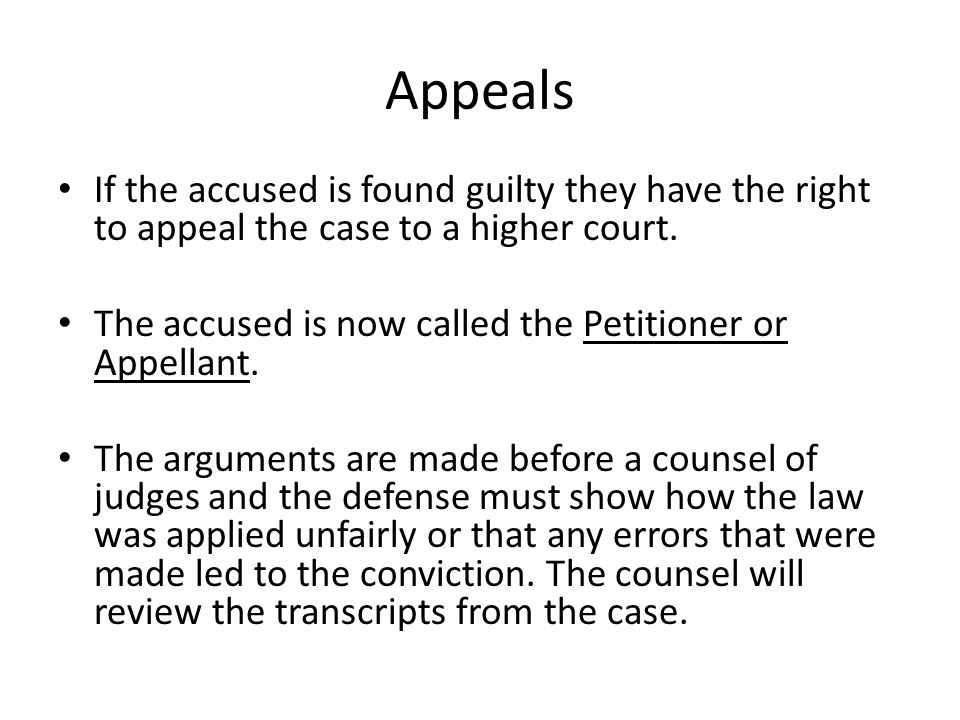 Appeals If the accused is found guilty they have the right to appeal the case to a higher court.