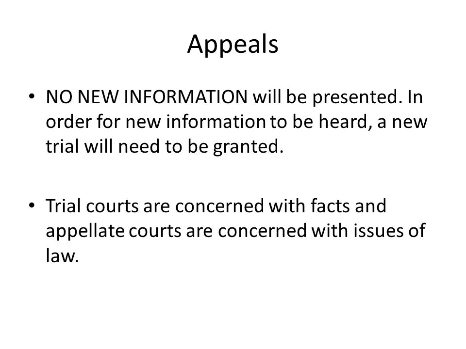 Appeals NO NEW INFORMATION will be presented. In order for new information to be heard, a new trial will need to be granted.