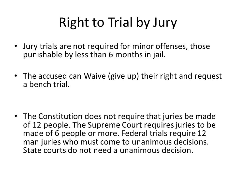 Right to Trial by Jury Jury trials are not required for minor offenses, those punishable by less than 6 months in jail.