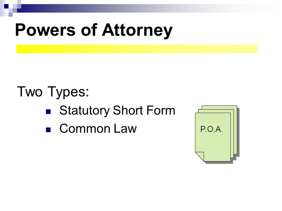 Powers of Attorney Two Types: Statutory Short Form Common Law P.O.A.