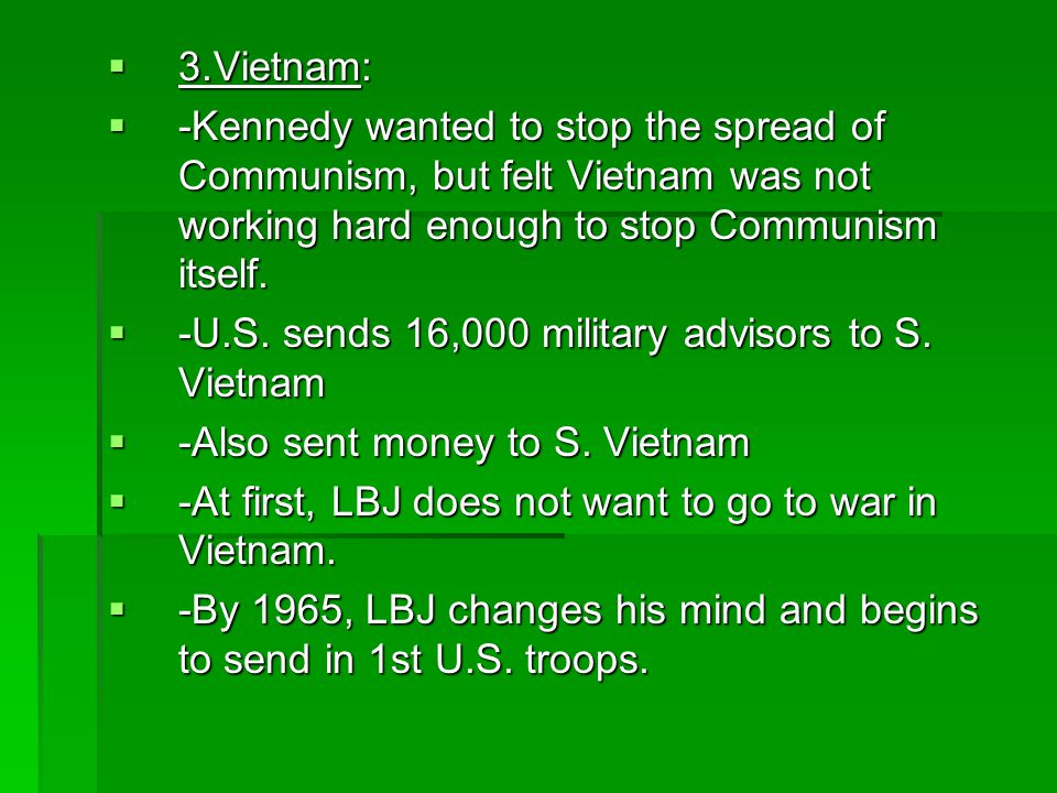 3. Vietnam: -Kennedy wanted to stop the spread of Communism, but felt Vietnam was not working hard enough to stop Communism itself.