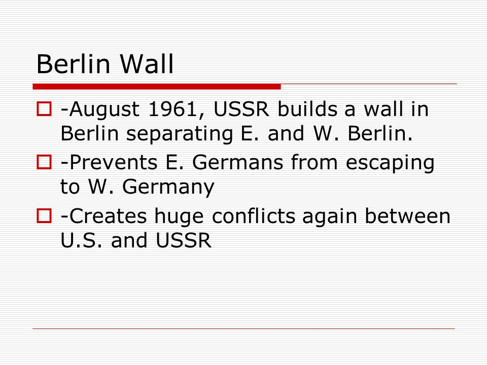 Berlin Wall -August 1961, USSR builds a wall in Berlin separating E. and W. Berlin. -Prevents E. Germans from escaping to W. Germany.