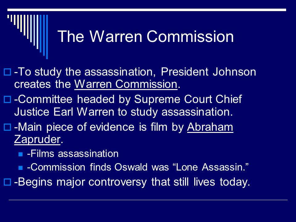 The Warren Commission -To study the assassination, President Johnson creates the Warren Commission.