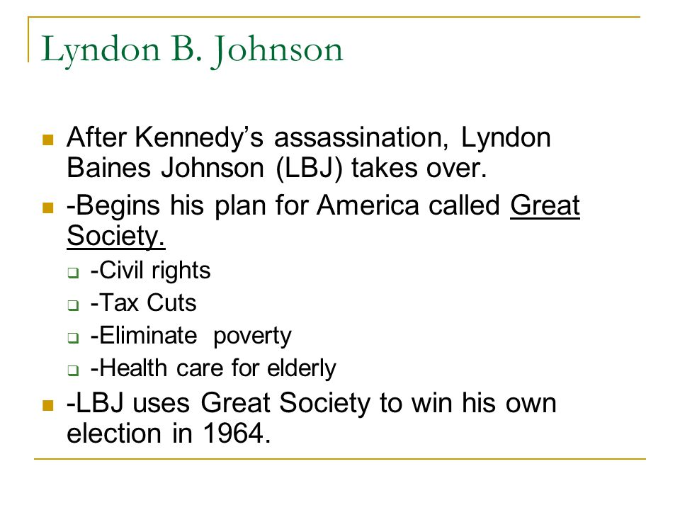 Lyndon B. Johnson After Kennedy's assassination, Lyndon Baines Johnson (LBJ) takes over. -Begins his plan for America called Great Society.