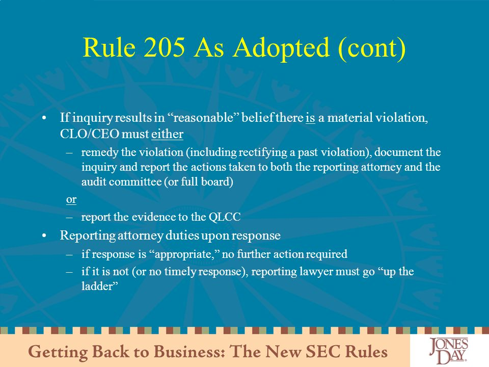Rule 205 As Adopted (cont) If inquiry results in reasonable belief there is a material violation, CLO/CEO must either.