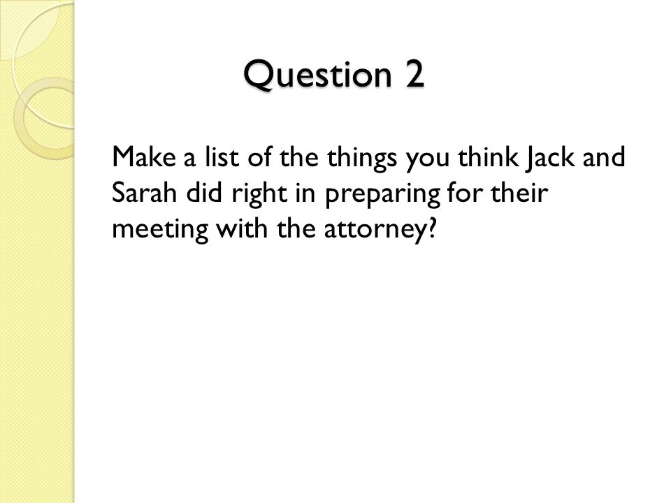 Question 2 Make a list of the things you think Jack and Sarah did right in preparing for their meeting with the attorney