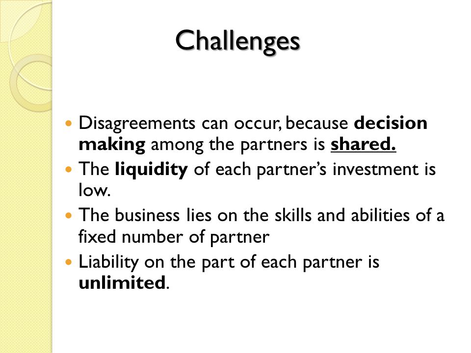 Challenges Disagreements can occur, because decision making among the partners is shared. The liquidity of each partner's investment is low.