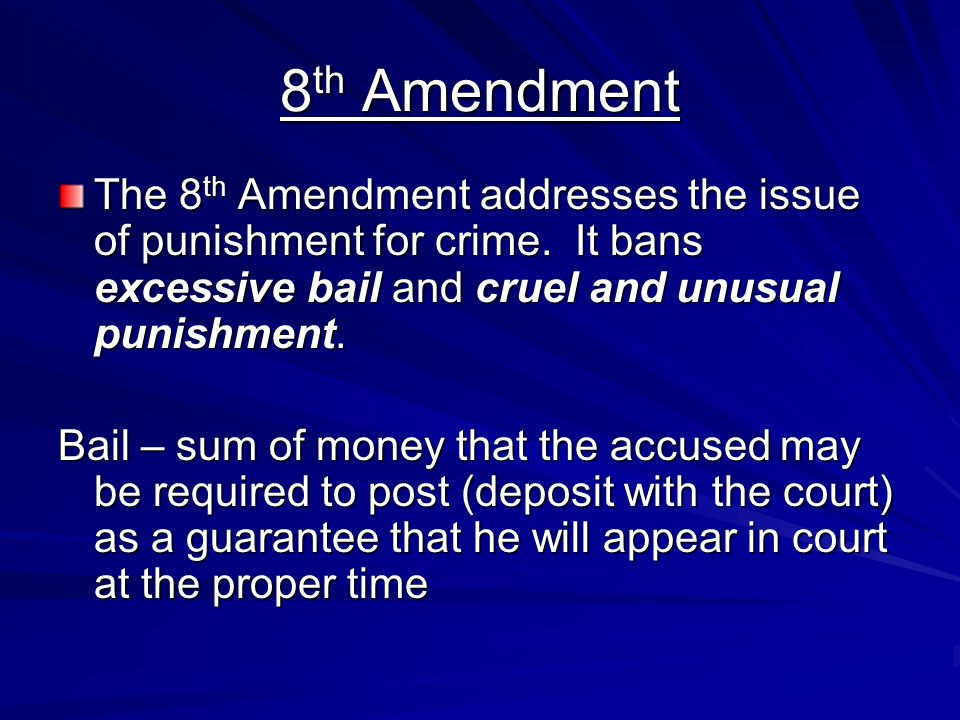 8th Amendment The 8th Amendment addresses the issue of punishment for crime. It bans excessive bail and cruel and unusual punishment.