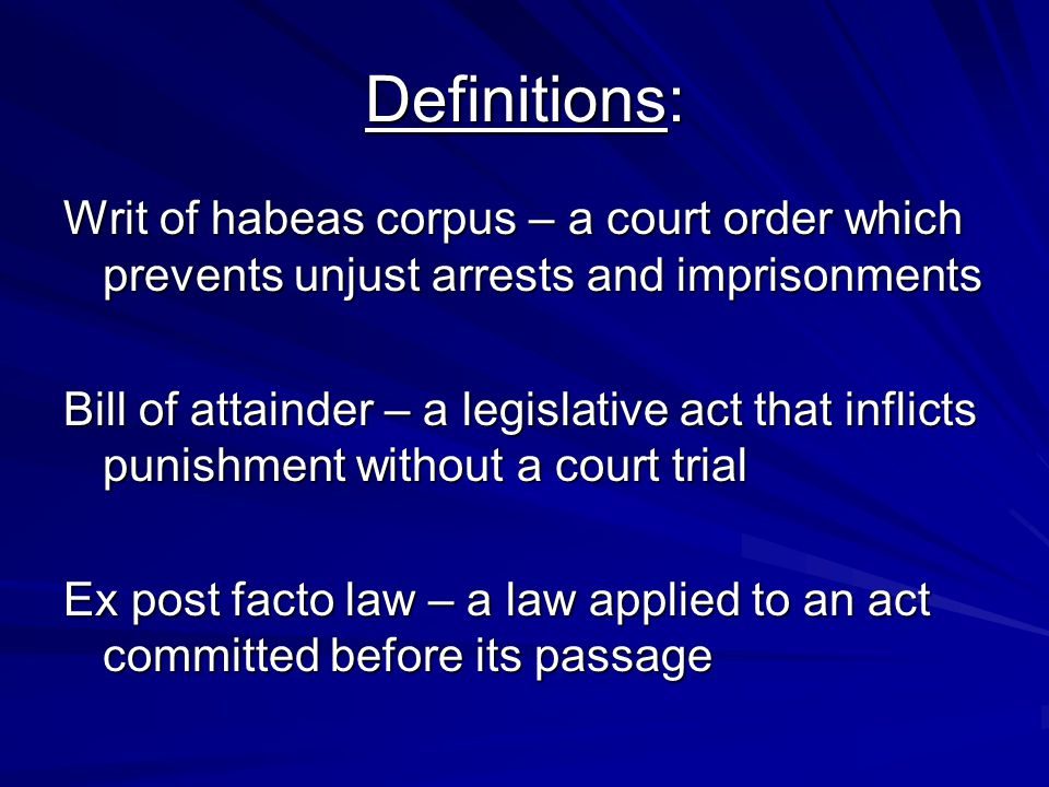 Definitions: Writ of habeas corpus – a court order which prevents unjust arrests and imprisonments.