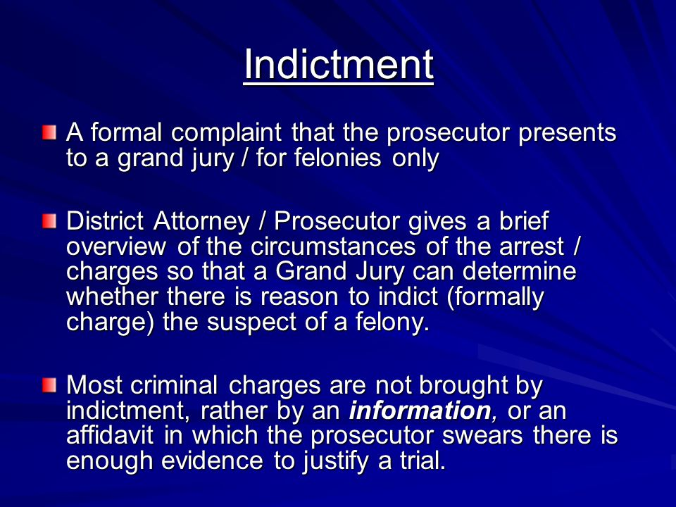 Indictment A formal complaint that the prosecutor presents to a grand jury / for felonies only.