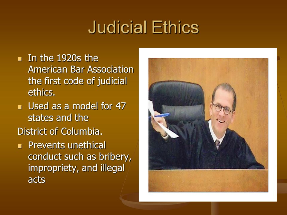 Judicial Ethics In the 1920s the American Bar Association the first code of judicial ethics. Used as a model for 47 states and the.