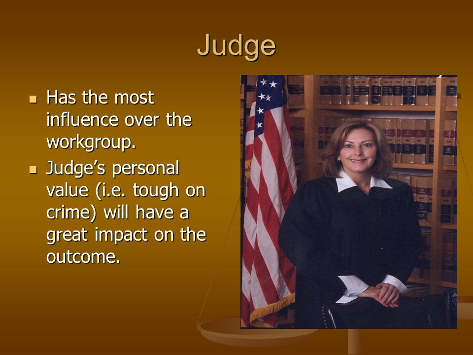 Judge Has the most influence over the workgroup.
