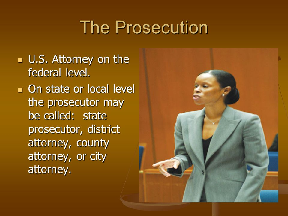 The Prosecution U.S. Attorney on the federal level.