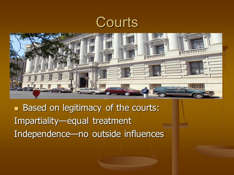 Courts Based on legitimacy of the courts: Impartiality—equal treatment