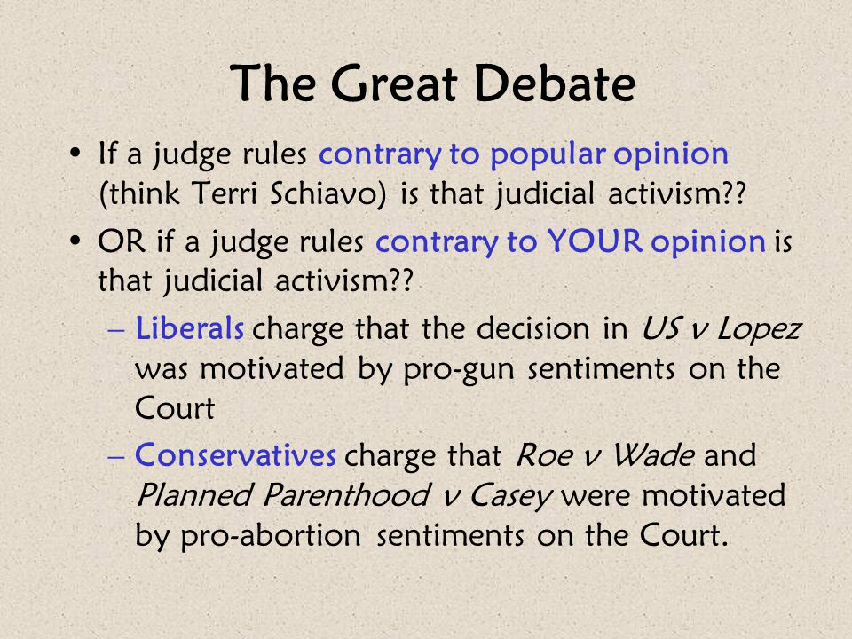 The Great Debate If a judge rules contrary to popular opinion (think Terri Schiavo) is that judicial activism