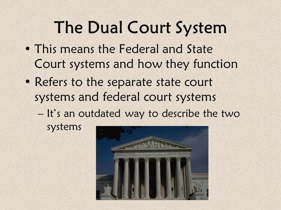The Dual Court System This means the Federal and State Court systems and how they function.