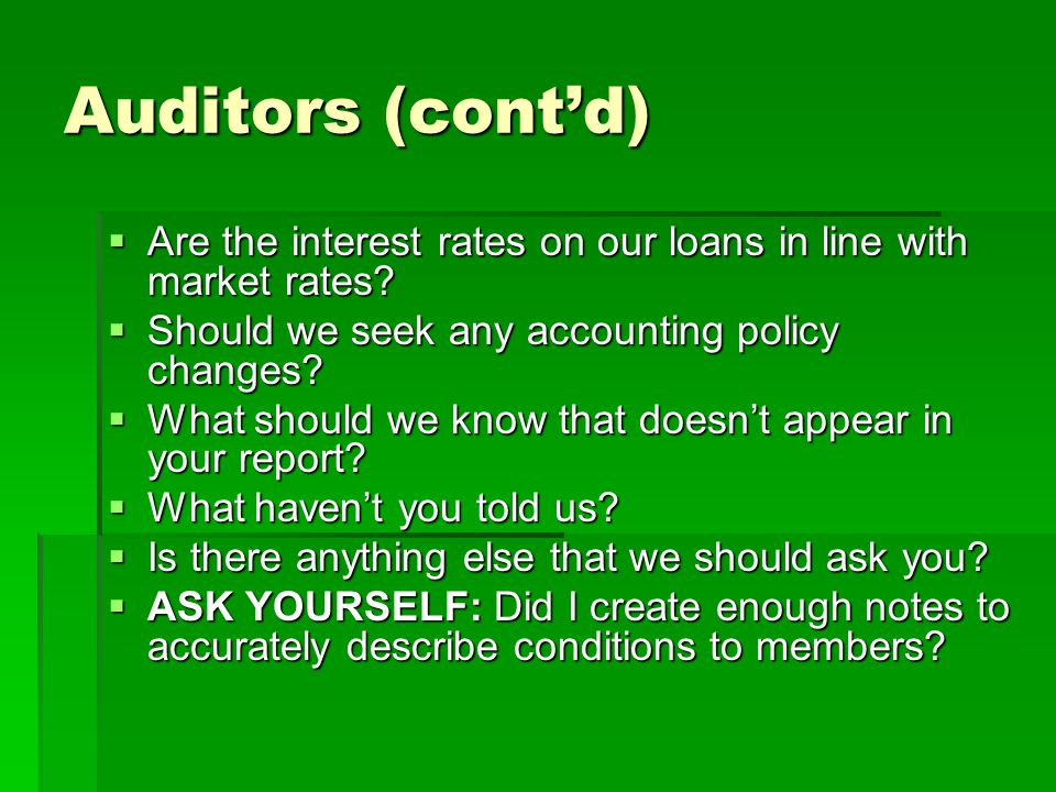Auditors (cont'd) Are the interest rates on our loans in line with market rates Should we seek any accounting policy changes