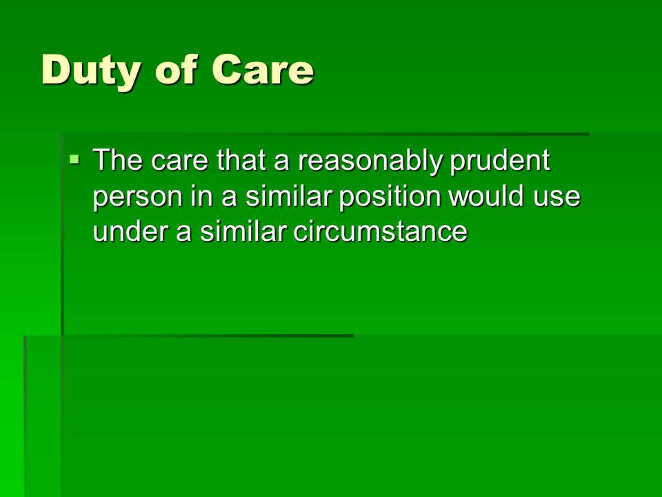 Duty of Care The care that a reasonably prudent person in a similar position would use under a similar circumstance.