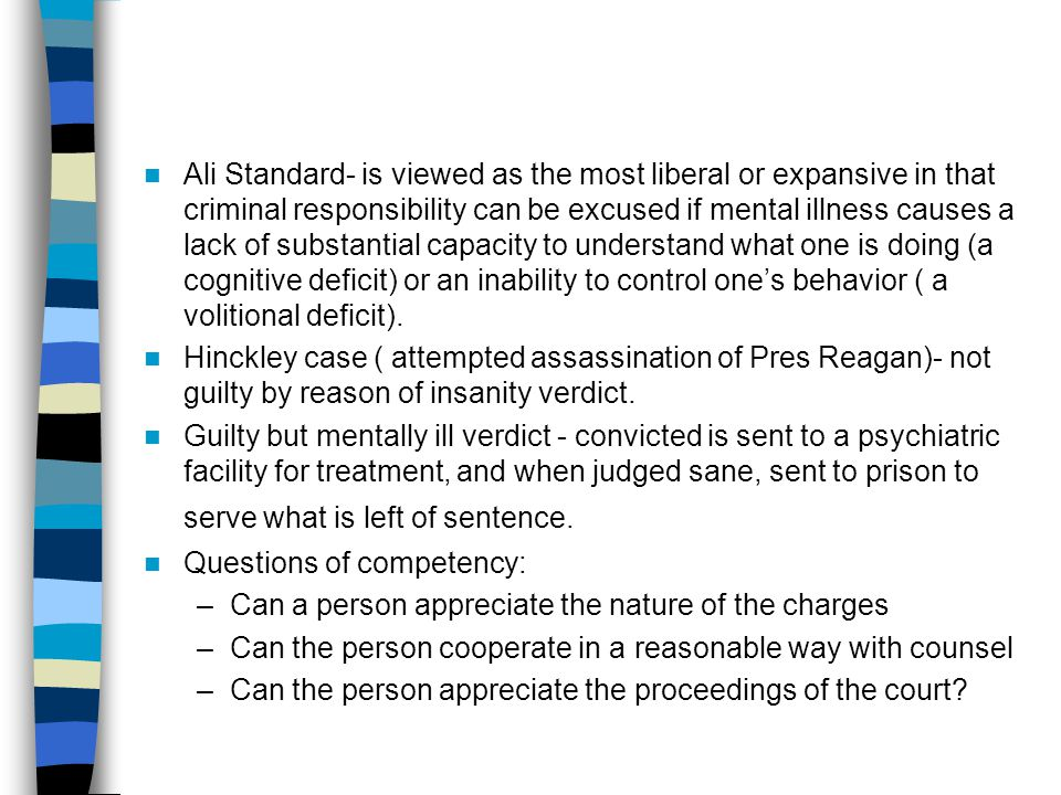 Ali Standard- is viewed as the most liberal or expansive in that criminal responsibility can be excused if mental illness causes a lack of substantial capacity to understand what one is doing (a cognitive deficit) or an inability to control one's behavior ( a volitional deficit).