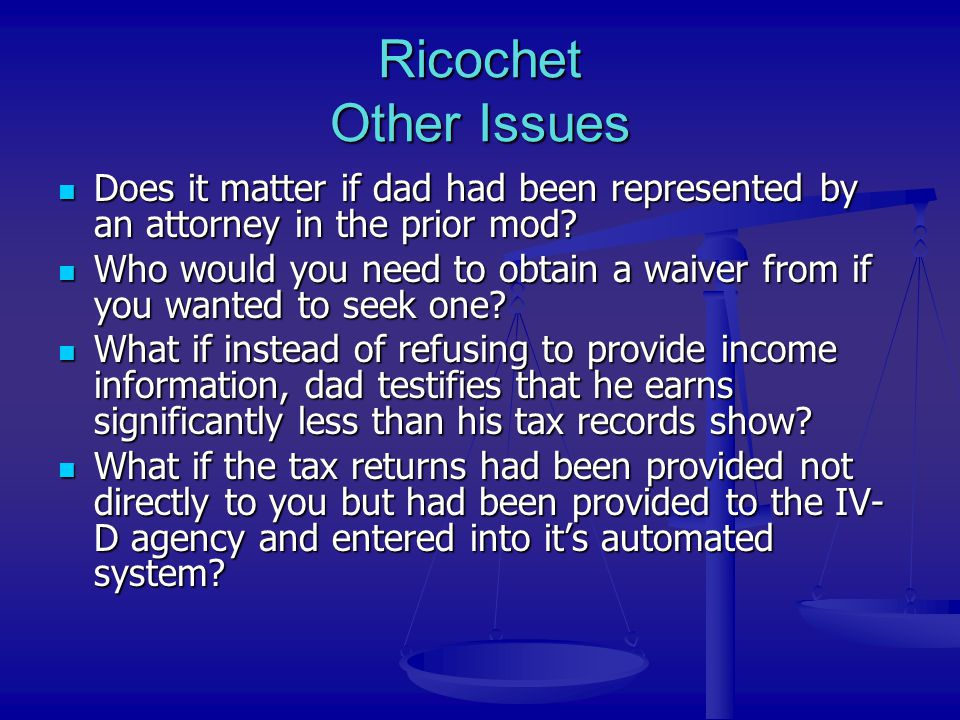 Ricochet Other Issues Does it matter if dad had been represented by an attorney in the prior mod