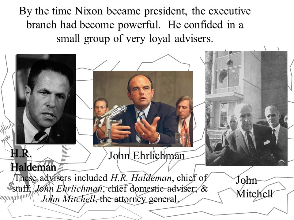 By the time Nixon became president, the executive branch had become powerful. He confided in a small group of very loyal advisers.