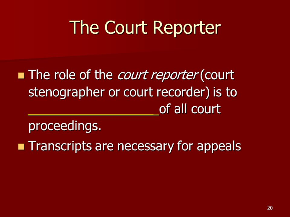 The Court Reporter The role of the court reporter (court stenographer or court recorder) is to __________________ of all court proceedings.