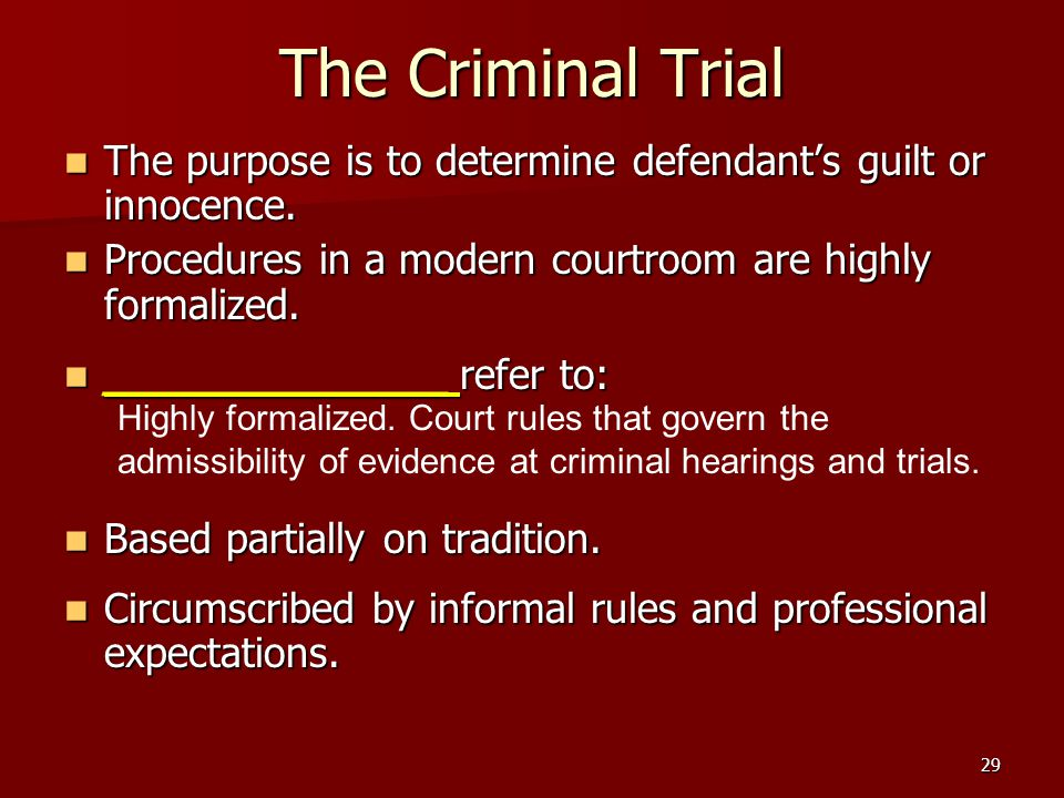 The Criminal Trial The purpose is to determine defendant's guilt or innocence. Procedures in a modern courtroom are highly formalized.